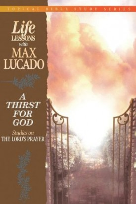 Life Lessons With Max Lucado A Thirst For God (Paperback)