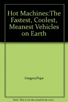 Hot Machines:The Fastest, Coolest, Meanest Vehicles on Earth