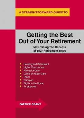 Getting The Best Out Of Your Retirement: Maximising The Benefits Of Your Retirement Years Grant, Patrick