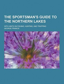 The Sportsmans Guide to the Northern Lakes; With Hints on Fishing, Hunting, and Trapping (Paperback)