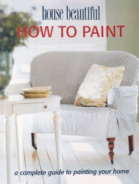 How to Paint: A Complete Guide to Painting Your Home (House Beautiful) (Paperback)
