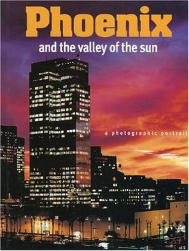 Phoenix and The Valley of the Sun: A Photographic Portrait (Hardcover)