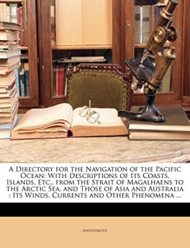 A Directory for the Navigation of the Pacific Ocean: With Descriptions of Its Coasts, Islands, Etc., from the Strait of Magalhaens to the Arctic Sea, ... : Its Winds, Currents and Other Phenomena ... [Paperback] Anonymous