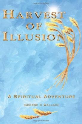 Harvest of Illusion, A Spiritual Adventure [Paperback] George C. Wallach