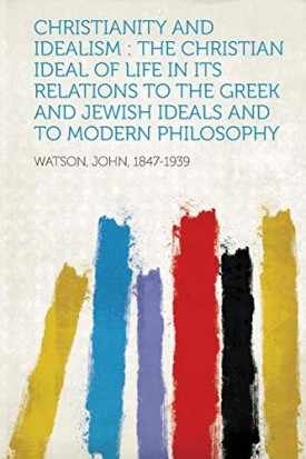 Christianity and Idealism: The Christian Ideal of Life in Its Relations to the Greek and Jewish Ideals and to Modern Philosophy [Paperback] Watson, John