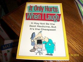 It Only Hurts When I Laugh: It May Not Be the Best Medicine, But It's the Cheapest! (Paperback)