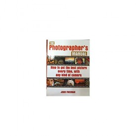 The Photographers's Manual: How to Get the Best Picture Everytime, with Any Kind of Camera (Paperback)