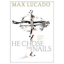 """He Chose The Nails: What God did to Win Your Heart Hardcover  (Hardcover)"""""""