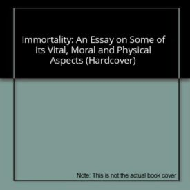 Immortality: An Essay on Some of Its Vital, Moral and Physical Aspects (Hardcover)