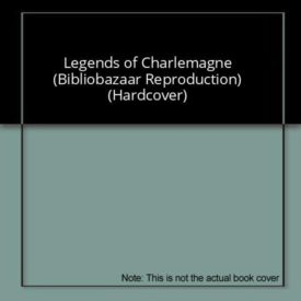 Legends of Charlemagne (Bibliobazaar Reproduction) (Hardcover)