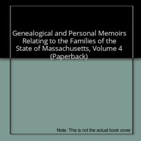 Genealogical and Personal Memoirs Relating to the Families of the State of Massachusetts, Volume 4 (Paperback)