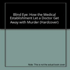 Blind Eye: How the Medical Establishment Let a Doctor Get Away with Murder (Hardcover)