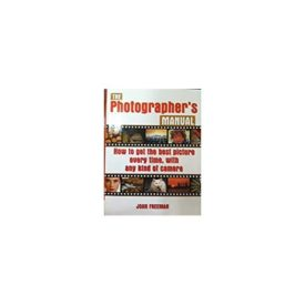 The Photographerss Manual: How to Get the Best Picture Everytime, with Any Kind of Camera (Paperback)