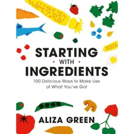 Starting with Ingredients: 100 Delicious Ways to Make Use of What Youve Got Flexibound (Paperback)